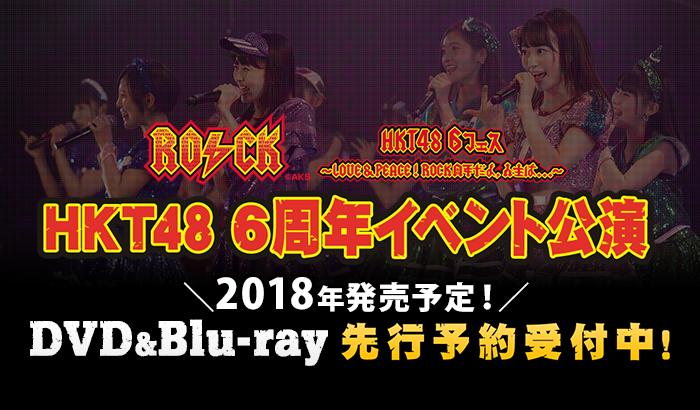 HKT48 6th ANNIVERSARY HKT48 6フェス ~LOVE&PEACE!ROCK周年だよ、人生は…~DVD&BD